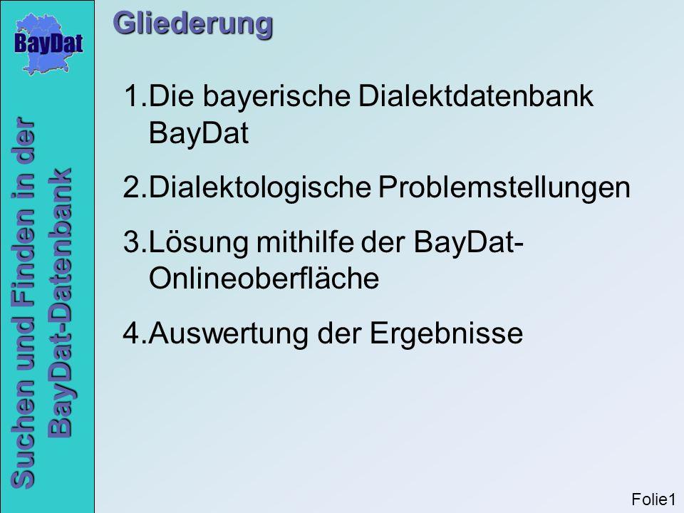 Gliederung 1.Die bayerische Dialektdatenbank BayDat 2.Dialektologische Problemstellungen 3.Lösung mithilfe der BayDat- Onlineoberfläche 4.Auswertung d