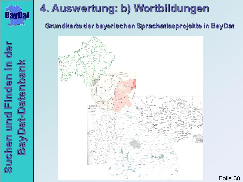 Suchen und Finden in der BayDat-Datenbank Grundkarte der bayerischen Sprachatlasprojekte in BayDat 4. Auswertung: b) Wortbildungen Folie 30