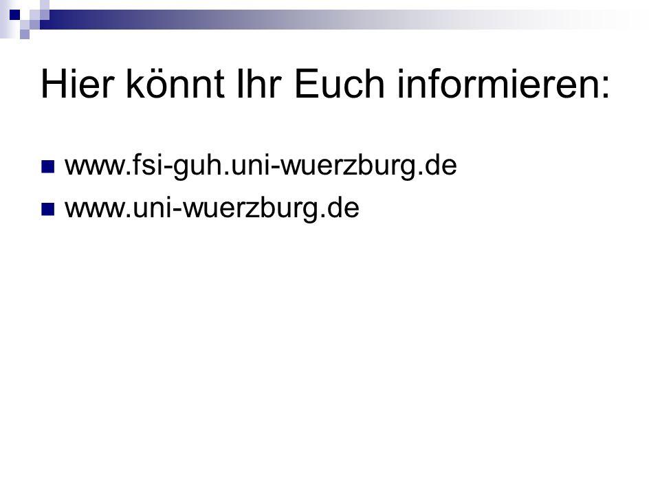 Hier könnt Ihr Euch informieren: www.fsi-guh.uni-wuerzburg.de www.uni-wuerzburg.de