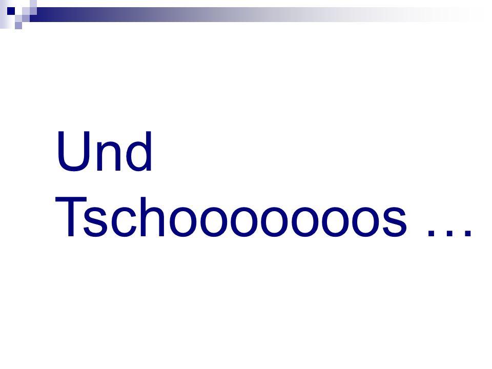 Und Tschooooooos …