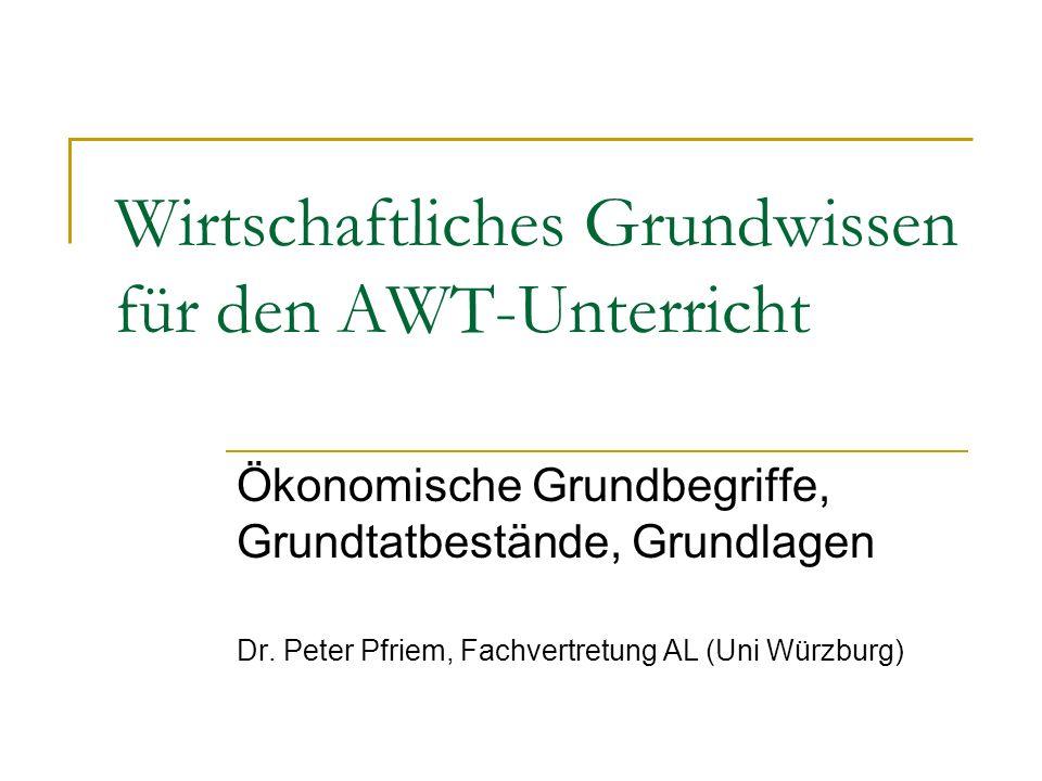 Wirtschaftliches Grundwissen für den AWT-Unterricht Ökonomische Grundbegriffe, Grundtatbestände, Grundlagen Dr. Peter Pfriem, Fachvertretung AL (Uni W
