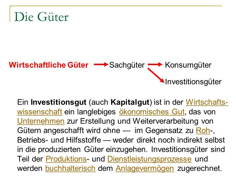 Die Güter Ein Investitionsgut (auch Kapitalgut) ist in der Wirtschafts- wissenschaft ein langlebiges ökonomisches Gut, das von Unternehmen zur Erstell