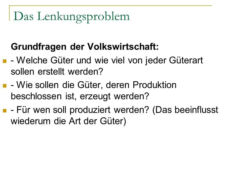Das Lenkungsproblem Grundfragen der Volkswirtschaft: - Welche Güter und wie viel von jeder Güterart sollen erstellt werden? - Wie sollen die Güter, de