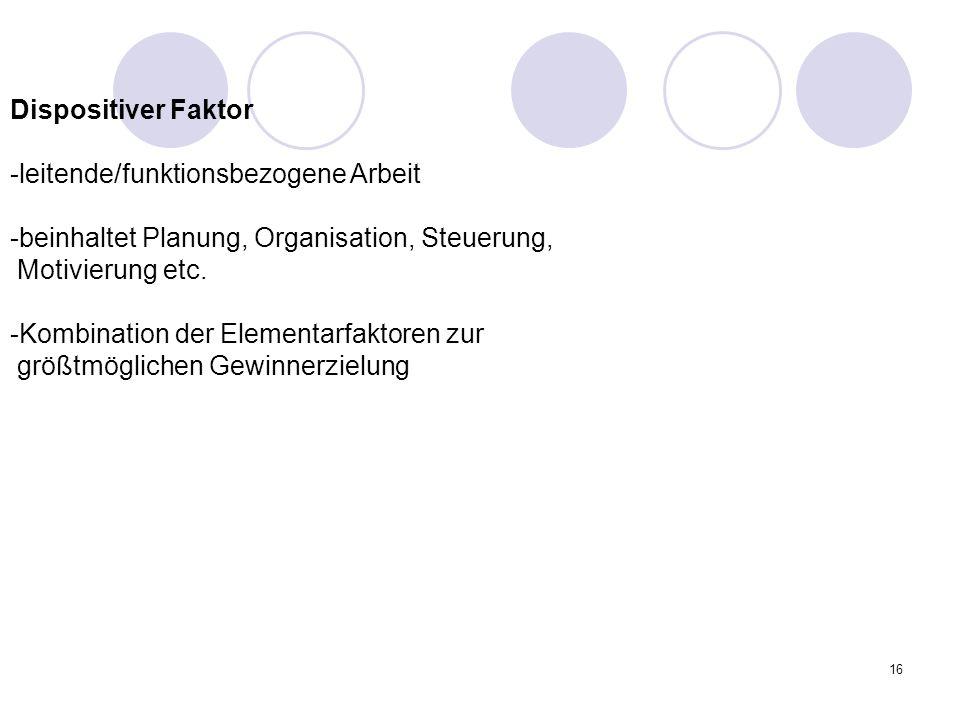 16 Dispositiver Faktor -leitende/funktionsbezogene Arbeit -beinhaltet Planung, Organisation, Steuerung, Motivierung etc. -Kombination der Elementarfak