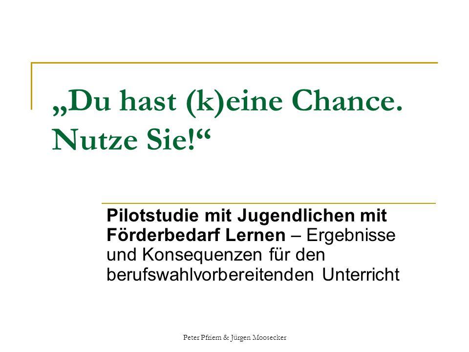 Peter Pfriem & Jürgen Moosecker Du hast (k)eine Chance. Nutze Sie! Pilotstudie mit Jugendlichen mit Förderbedarf Lernen – Ergebnisse und Konsequenzen