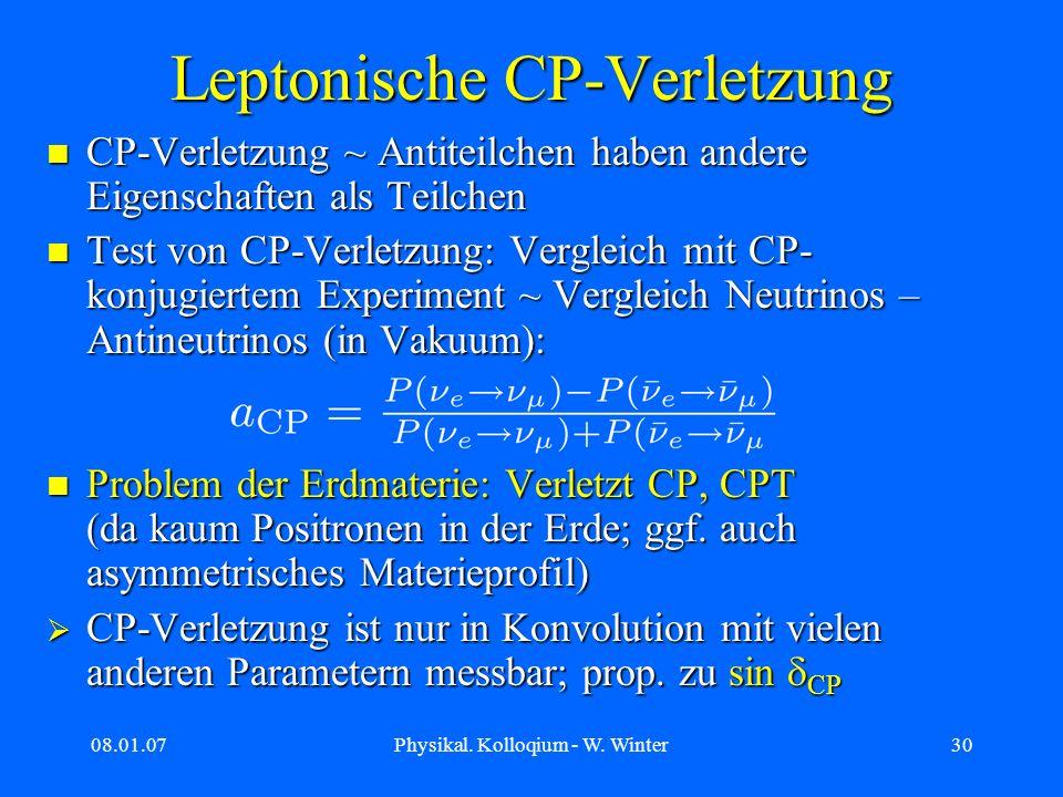 08.01.07Physikal. Kolloqium - W. Winter30 Leptonische CP-Verletzung CP-Verletzung ~ Antiteilchen haben andere Eigenschaften als Teilchen CP-Verletzung