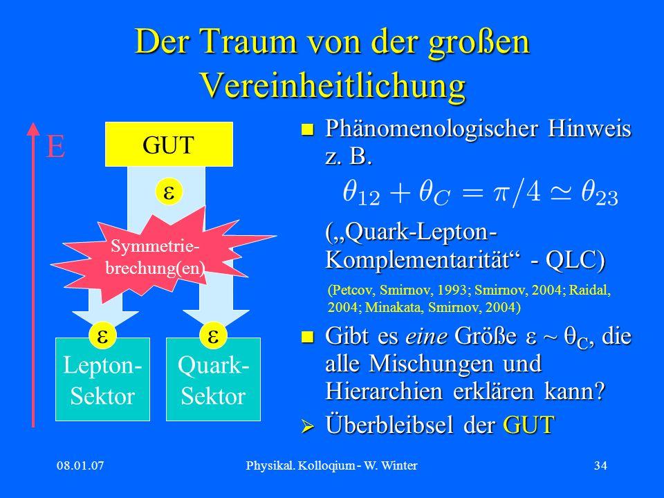 08.01.07Physikal. Kolloqium - W. Winter34 Der Traum von der großen Vereinheitlichung Phänomenologischer Hinweis z. B. (Quark-Lepton- Komplementarität