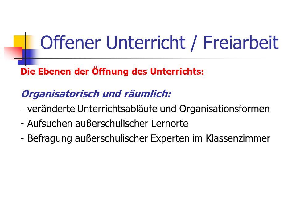 Offener Unterricht / Freiarbeit Die Ebenen der Öffnung des Unterrichts: Organisatorisch und räumlich: - veränderte Unterrichtsabläufe und Organisation