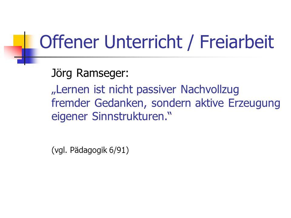 Offener Unterricht / Freiarbeit Jörg Ramseger: Lernen ist nicht passiver Nachvollzug fremder Gedanken, sondern aktive Erzeugung eigener Sinnstrukturen