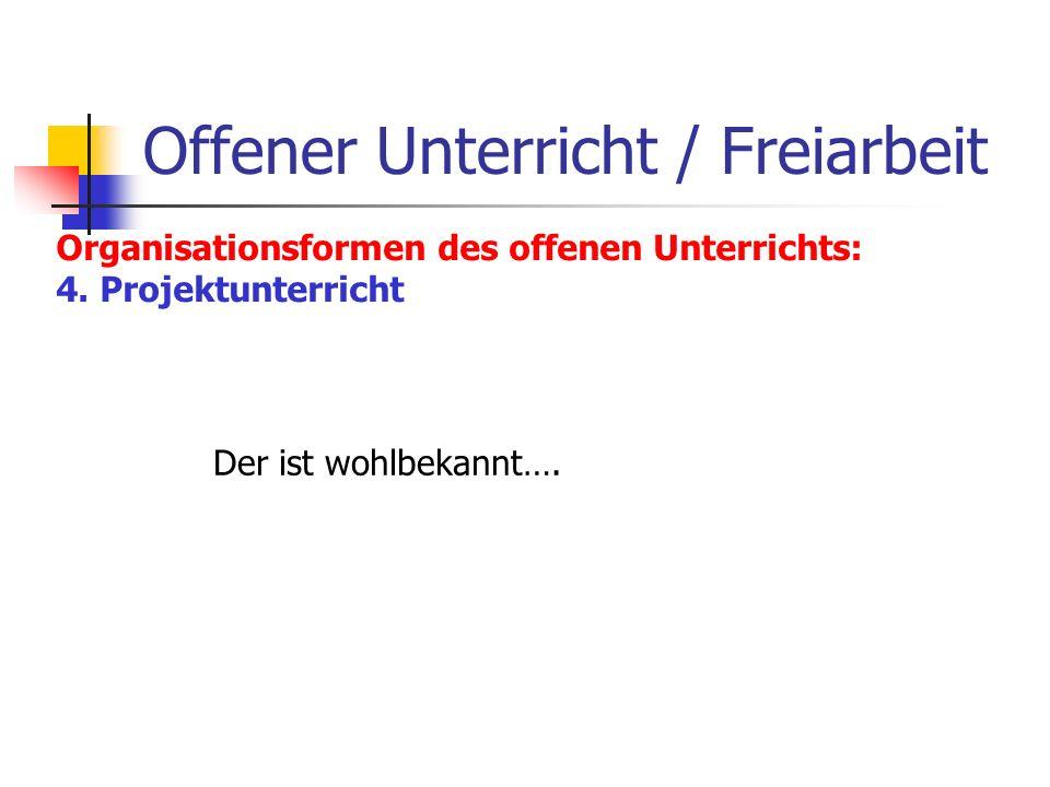 Offener Unterricht / Freiarbeit Organisationsformen des offenen Unterrichts: 4. Projektunterricht Der ist wohlbekannt….