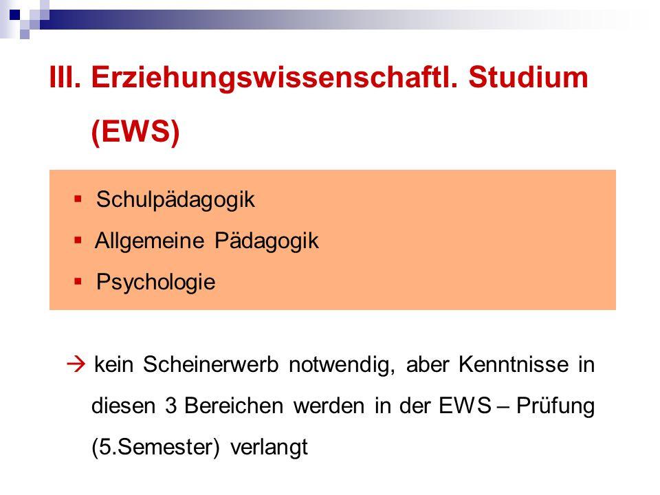 III. Erziehungswissenschaftl. Studium (EWS) Schulpädagogik Allgemeine Pädagogik Psychologie kein Scheinerwerb notwendig, aber Kenntnisse in diesen 3 B