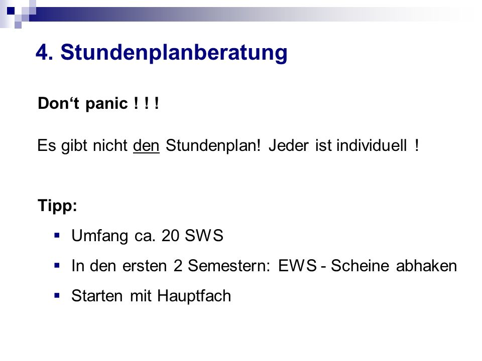 4. Stundenplanberatung Dont panic ! ! ! Es gibt nicht den Stundenplan! Jeder ist individuell ! Tipp: Umfang ca. 20 SWS In den ersten 2 Semestern: EWS
