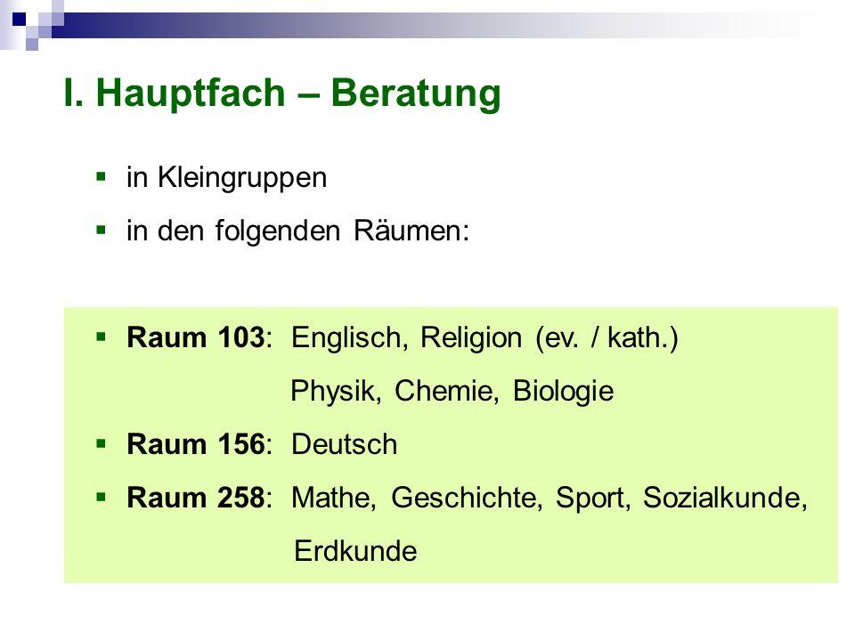 I. Hauptfach – Beratung in Kleingruppen in den folgenden Räumen: Raum 103: Englisch, Religion (ev. / kath.) Physik, Chemie, Biologie Raum 156: Deutsch
