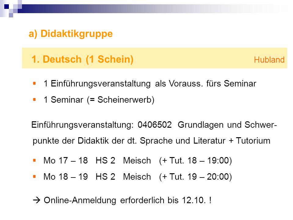 a) Didaktikgruppe 1. Deutsch (1 Schein) Hubland 1 Einführungsveranstaltung als Vorauss. fürs Seminar 1 Seminar (= Scheinerwerb) Einführungsveranstaltu
