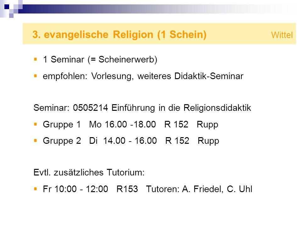 3. evangelische Religion (1 Schein) Wittel 1 Seminar (= Scheinerwerb) empfohlen: Vorlesung, weiteres Didaktik-Seminar Seminar: 0505214 Einführung in d