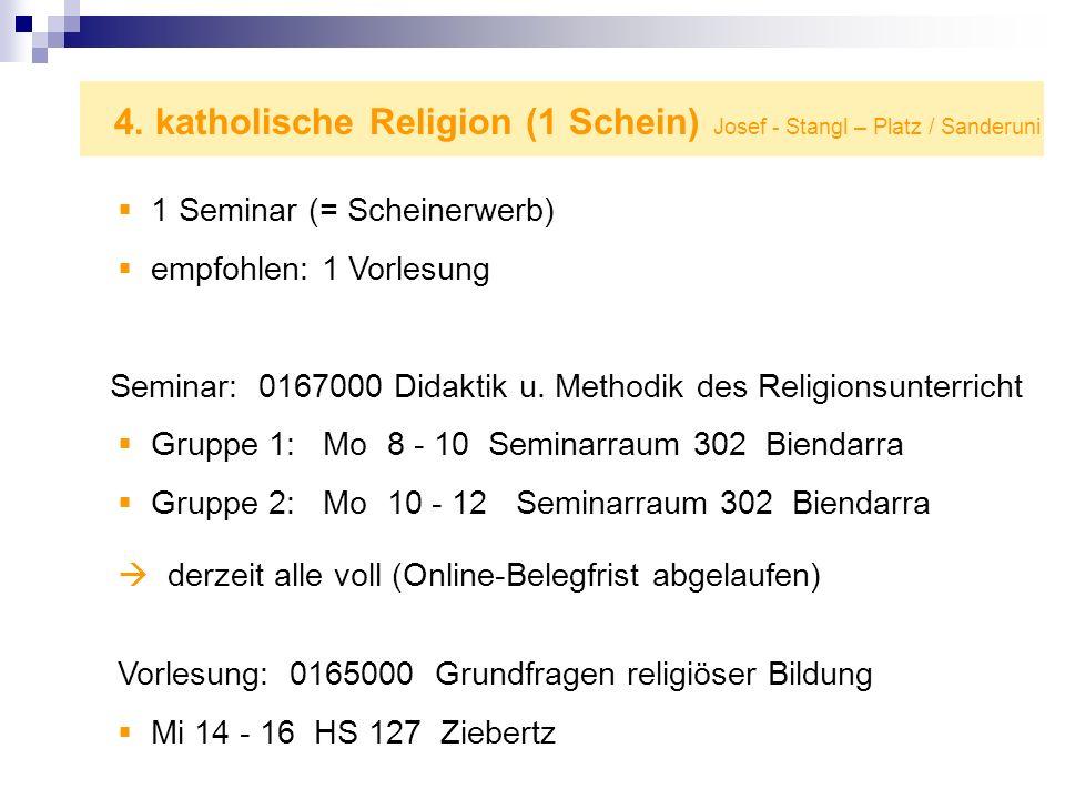 4. katholische Religion (1 Schein) Josef - Stangl – Platz / Sanderuni 1 Seminar (= Scheinerwerb) empfohlen: 1 Vorlesung Seminar: 0167000 Didaktik u. M