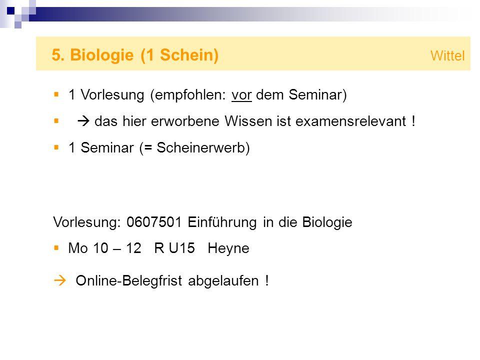 5. Biologie (1 Schein) Wittel 1 Vorlesung (empfohlen: vor dem Seminar) das hier erworbene Wissen ist examensrelevant ! 1 Seminar (= Scheinerwerb) Vorl
