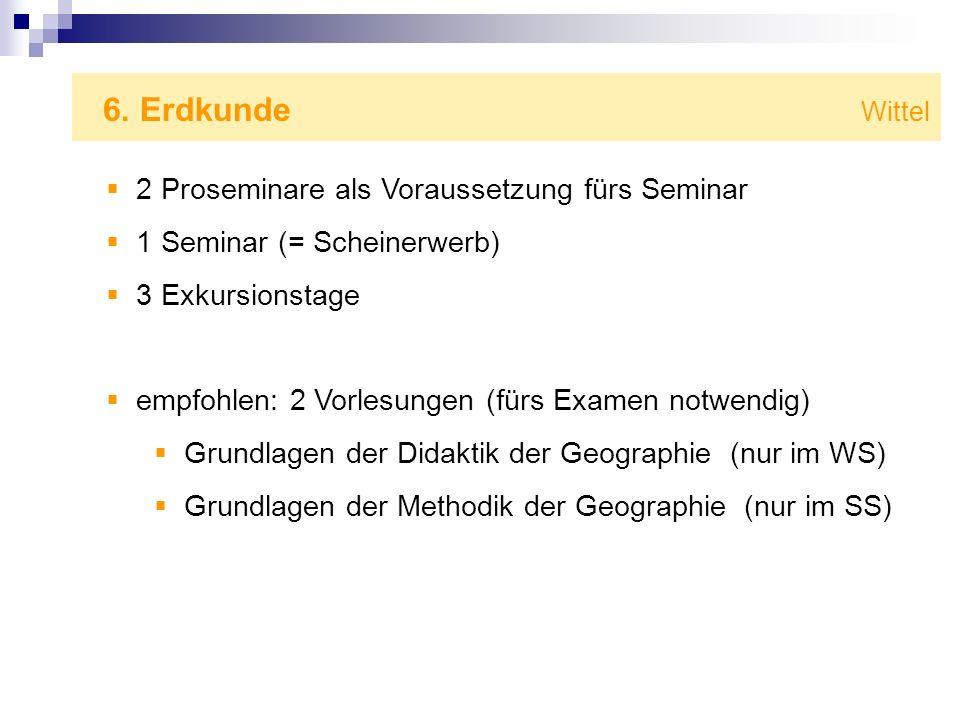 6. Erdkunde Wittel 2 Proseminare als Voraussetzung fürs Seminar 1 Seminar (= Scheinerwerb) 3 Exkursionstage empfohlen: 2 Vorlesungen (fürs Examen notw