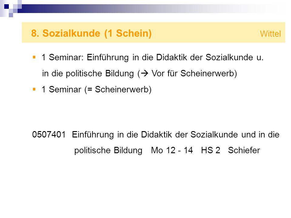 8. Sozialkunde (1 Schein) Wittel 1 Seminar: Einführung in die Didaktik der Sozialkunde u. in die politische Bildung ( Vor für Scheinerwerb) 1 Seminar