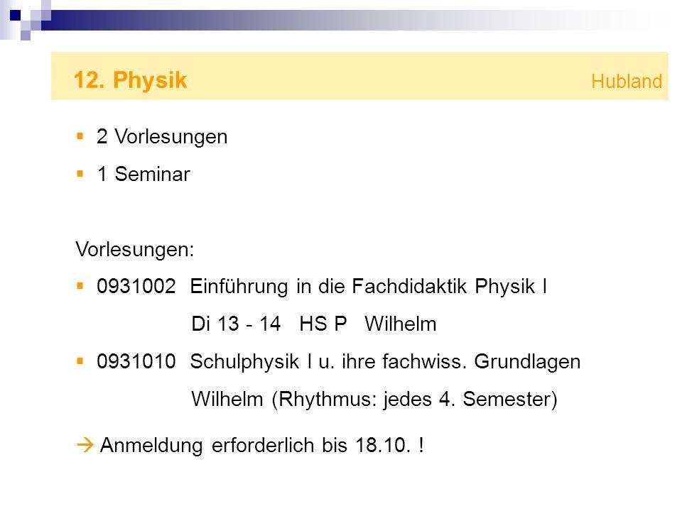 12. Physik Hubland 2 Vorlesungen 1 Seminar Vorlesungen: 0931002 Einführung in die Fachdidaktik Physik I Di 13 - 14 HS P Wilhelm 0931010 Schulphysik I