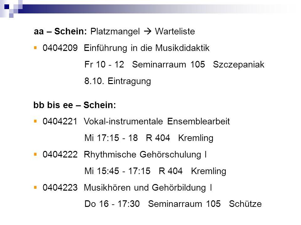 aa – Schein: Platzmangel Warteliste 0404209 Einführung in die Musikdidaktik Fr 10 - 12 Seminarraum 105 Szczepaniak 8.10. Eintragung bb bis ee – Schein