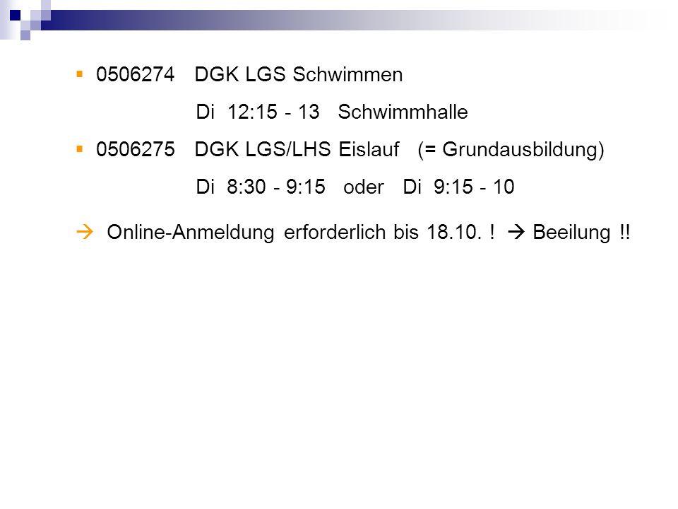 0506274 DGK LGS Schwimmen Di 12:15 - 13 Schwimmhalle 0506275 DGK LGS/LHS Eislauf (= Grundausbildung) Di 8:30 - 9:15 oder Di 9:15 - 10 Online-Anmeldung