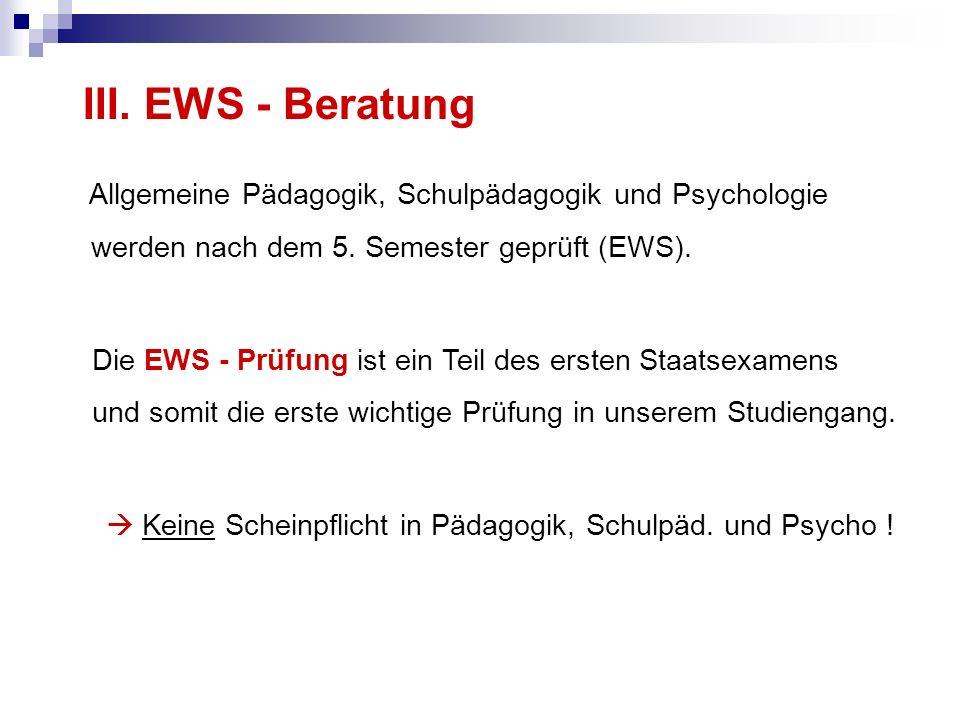 III. EWS - Beratung Allgemeine Pädagogik, Schulpädagogik und Psychologie werden nach dem 5. Semester geprüft (EWS). Die EWS - Prüfung ist ein Teil des