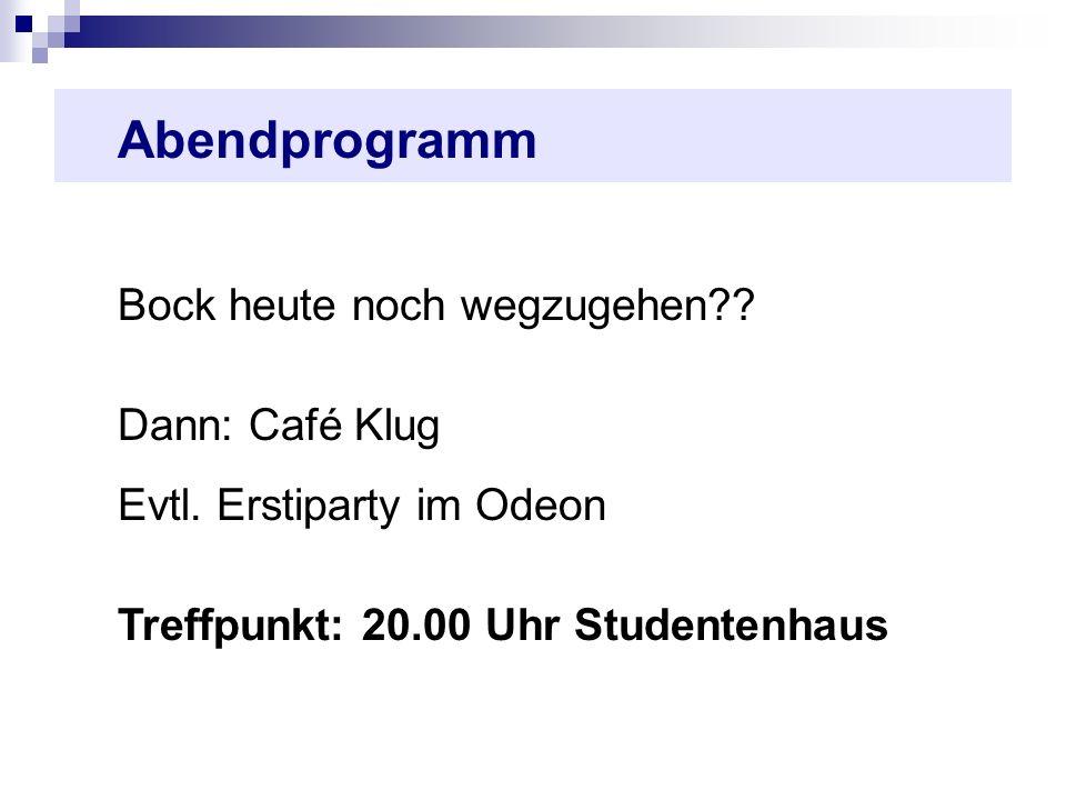 Abendprogramm Bock heute noch wegzugehen?? Dann: Café Klug Evtl. Erstiparty im Odeon Treffpunkt: 20.00 Uhr Studentenhaus