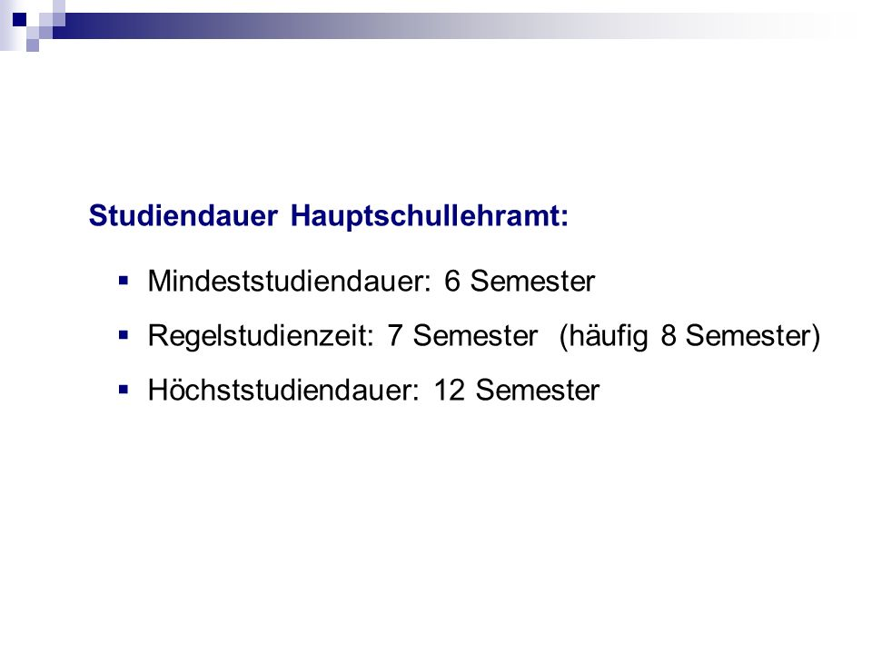 Studiendauer Hauptschullehramt: Mindeststudiendauer: 6 Semester Regelstudienzeit: 7 Semester (häufig 8 Semester) Höchststudiendauer: 12 Semester