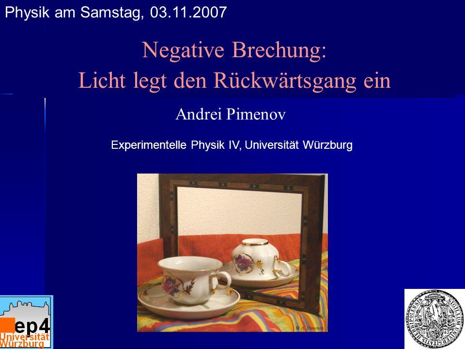 Negative Brechung: Licht legt den Rückwärtsgang ein Andrei Pimenov Experimentelle Physik IV, Universität Würzburg Physik am Samstag, 03.11.2007