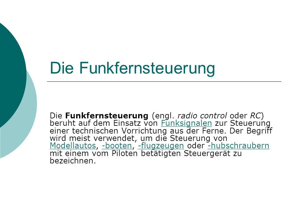 Die Funkfernsteuerung Die Funkfernsteuerung (engl. radio control oder RC) beruht auf dem Einsatz von Funksignalen zur Steuerung einer technischen Vorr