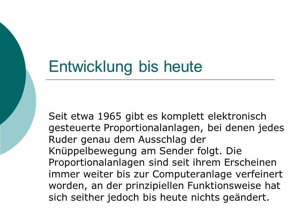 Entwicklung bis heute Seit etwa 1965 gibt es komplett elektronisch gesteuerte Proportionalanlagen, bei denen jedes Ruder genau dem Ausschlag der Knüppelbewegung am Sender folgt.