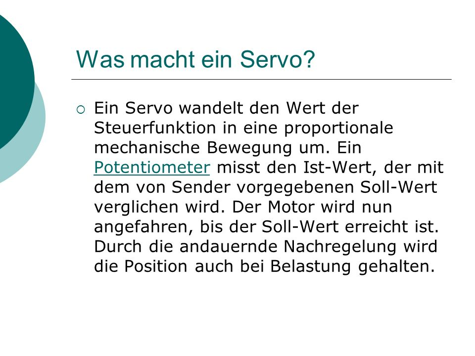 Was macht ein Servo? Ein Servo wandelt den Wert der Steuerfunktion in eine proportionale mechanische Bewegung um. Ein Potentiometer misst den Ist-Wert