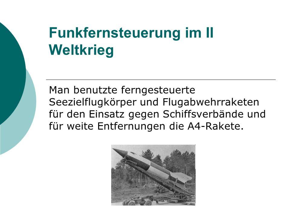 Funkfernsteuerung im II Weltkrieg Man benutzte ferngesteuerte Seezielflugkörper und Flugabwehrraketen für den Einsatz gegen Schiffsverbände und für weite Entfernungen die A4-Rakete.