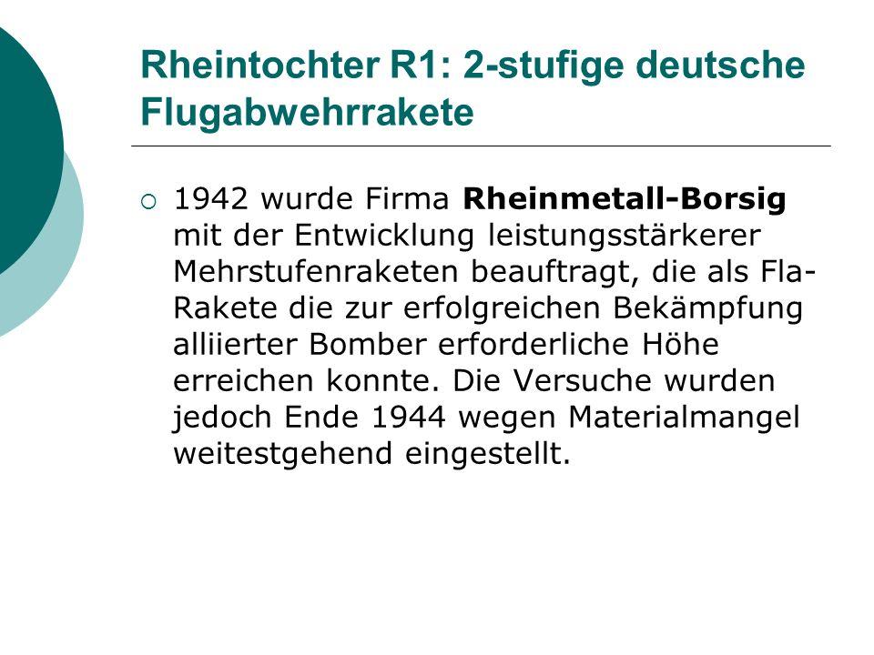Rheintochter R1: 2-stufige deutsche Flugabwehrrakete 1942 wurde Firma Rheinmetall-Borsig mit der Entwicklung leistungsstärkerer Mehrstufenraketen beauftragt, die als Fla- Rakete die zur erfolgreichen Bekämpfung alliierter Bomber erforderliche Höhe erreichen konnte.