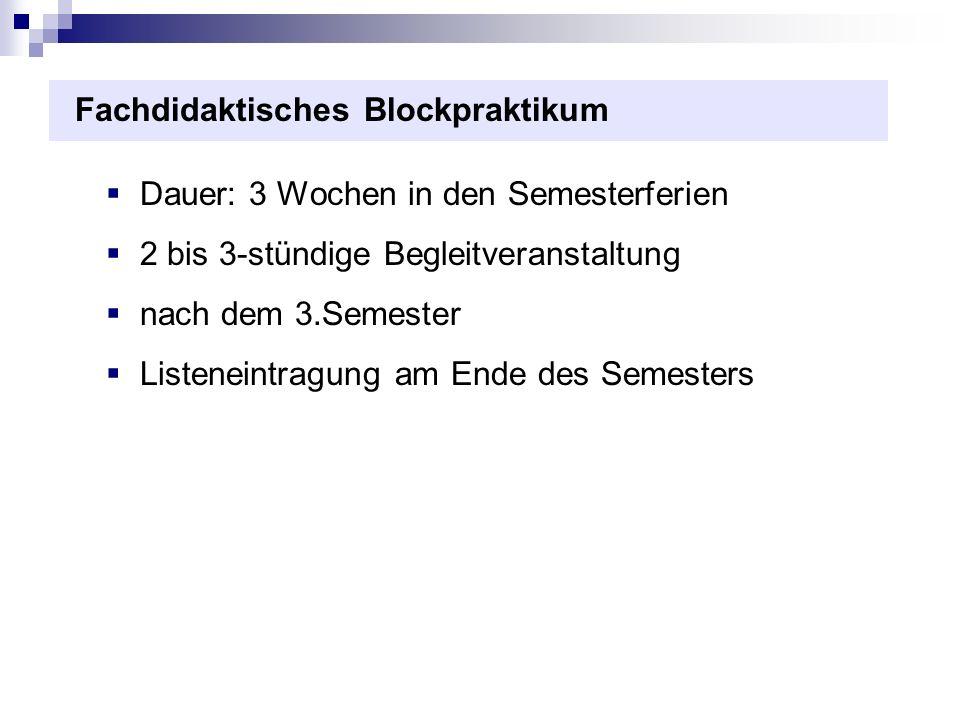 Fachdidaktisches Blockpraktikum Dauer: 3 Wochen in den Semesterferien 2 bis 3-stündige Begleitveranstaltung nach dem 3.Semester Listeneintragung am Ende des Semesters