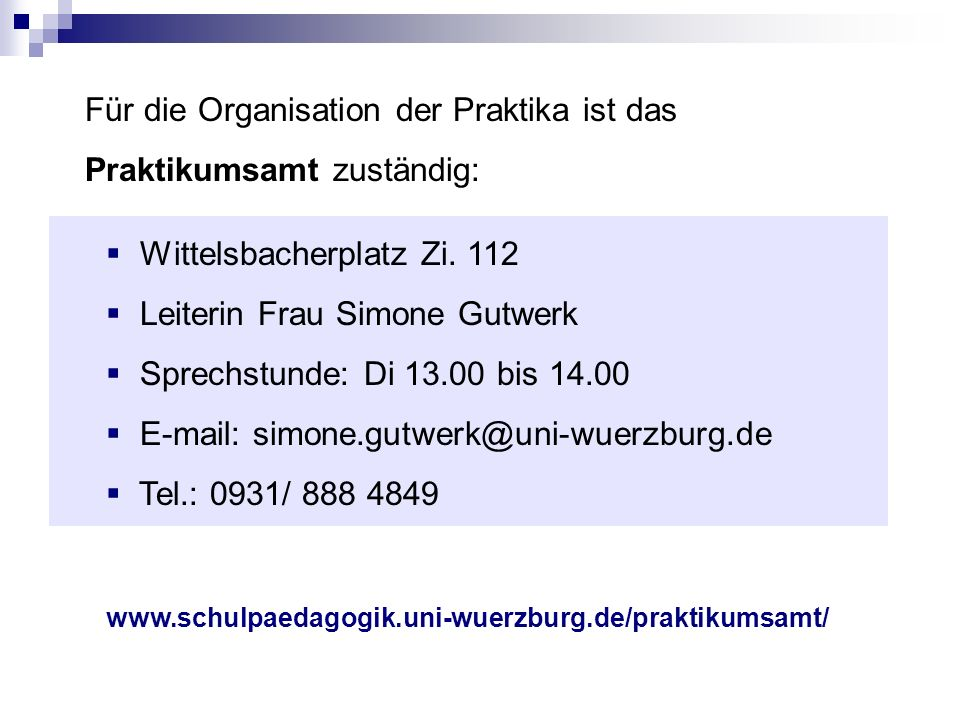 Für die Organisation der Praktika ist das Praktikumsamt zuständig: Wittelsbacherplatz Zi.