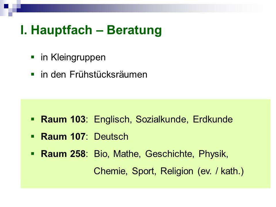 I. Hauptfach – Beratung in Kleingruppen in den Frühstücksräumen Raum 103: Englisch, Sozialkunde, Erdkunde Raum 107: Deutsch Raum 258: Bio, Mathe, Gesc