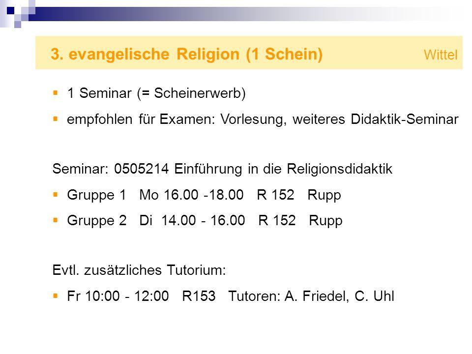 3. evangelische Religion (1 Schein) Wittel 1 Seminar (= Scheinerwerb) empfohlen für Examen: Vorlesung, weiteres Didaktik-Seminar Seminar: 0505214 Einf