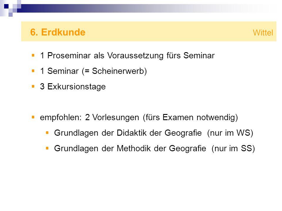 6. Erdkunde Wittel 1 Proseminar als Voraussetzung fürs Seminar 1 Seminar (= Scheinerwerb) 3 Exkursionstage empfohlen: 2 Vorlesungen (fürs Examen notwe