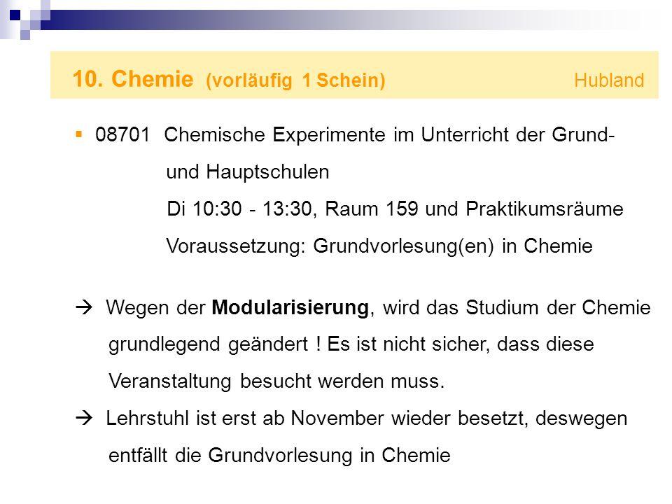 10. Chemie (vorläufig 1 Schein) Hubland 08701 Chemische Experimente im Unterricht der Grund- und Hauptschulen Di 10:30 - 13:30, Raum 159 und Praktikum