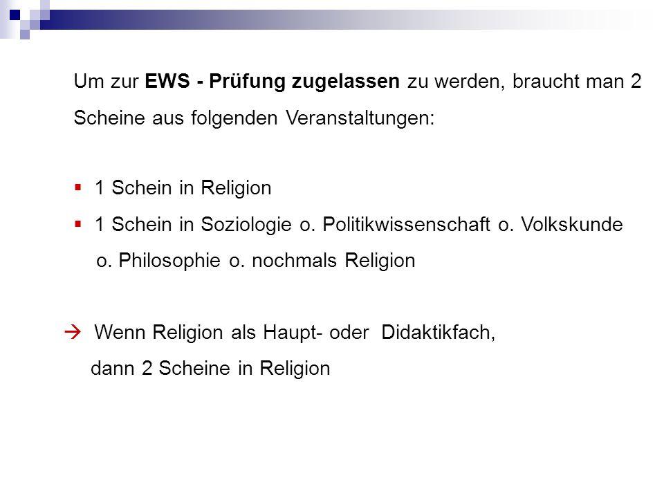Um zur EWS - Prüfung zugelassen zu werden, braucht man 2 Scheine aus folgenden Veranstaltungen: 1 Schein in Religion 1 Schein in Soziologie o.