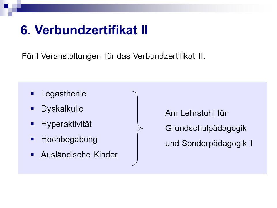 6. Verbundzertifikat II Fünf Veranstaltungen für das Verbundzertifikat II: Legasthenie Dyskalkulie Hyperaktivität Hochbegabung Ausländische Kinder Am