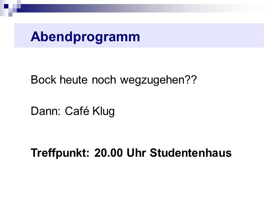 Abendprogramm Bock heute noch wegzugehen?? Dann: Café Klug Treffpunkt: 20.00 Uhr Studentenhaus
