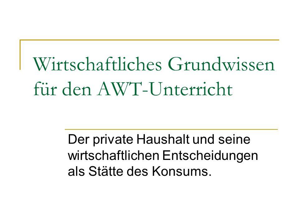 Wirtschaftliches Grundwissen für den AWT-Unterricht Der private Haushalt und seine wirtschaftlichen Entscheidungen als Stätte des Konsums.