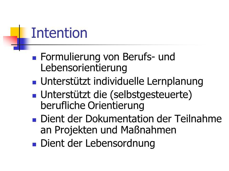 Intention Formulierung von Berufs- und Lebensorientierung Unterstützt individuelle Lernplanung Unterstützt die (selbstgesteuerte) berufliche Orientierung Dient der Dokumentation der Teilnahme an Projekten und Maßnahmen Dient der Lebensordnung