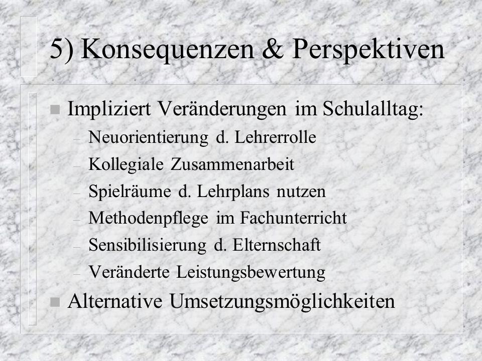 5) Konsequenzen & Perspektiven n Impliziert Veränderungen im Schulalltag: – Neuorientierung d. Lehrerrolle – Kollegiale Zusammenarbeit – Spielräume d.