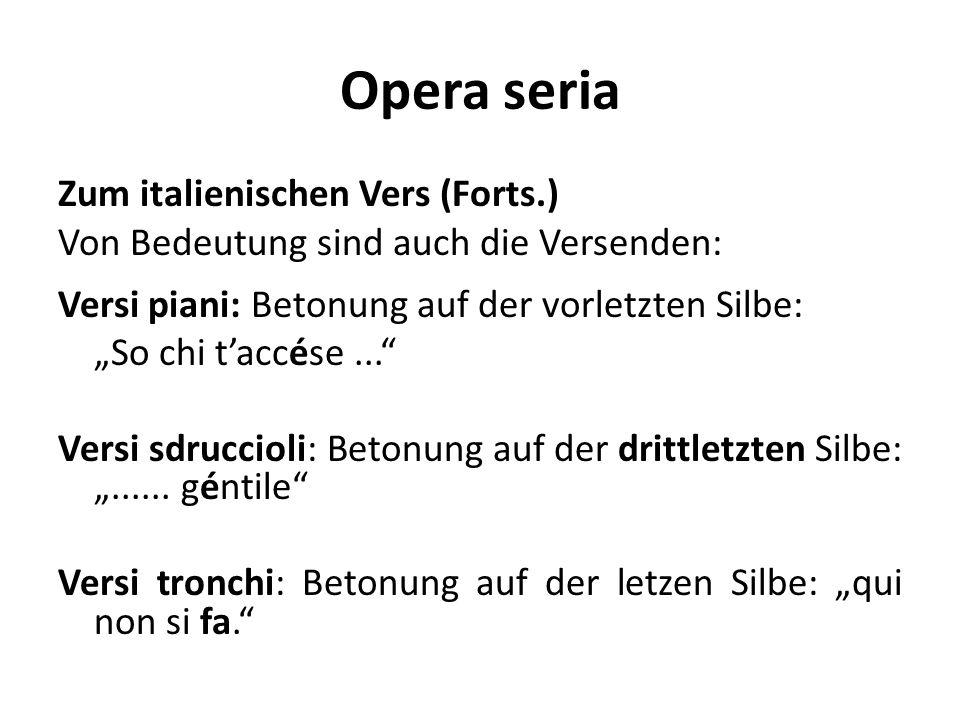 Opera seria Zum italienischen Vers (Forts.) Von Bedeutung sind auch die Versenden: Versi piani: Betonung auf der vorletzten Silbe: So chi taccése... V