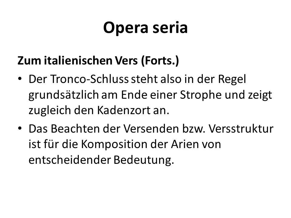 Opera seria Zum italienischen Vers (Forts.) Der Tronco-Schluss steht also in der Regel grundsätzlich am Ende einer Strophe und zeigt zugleich den Kade
