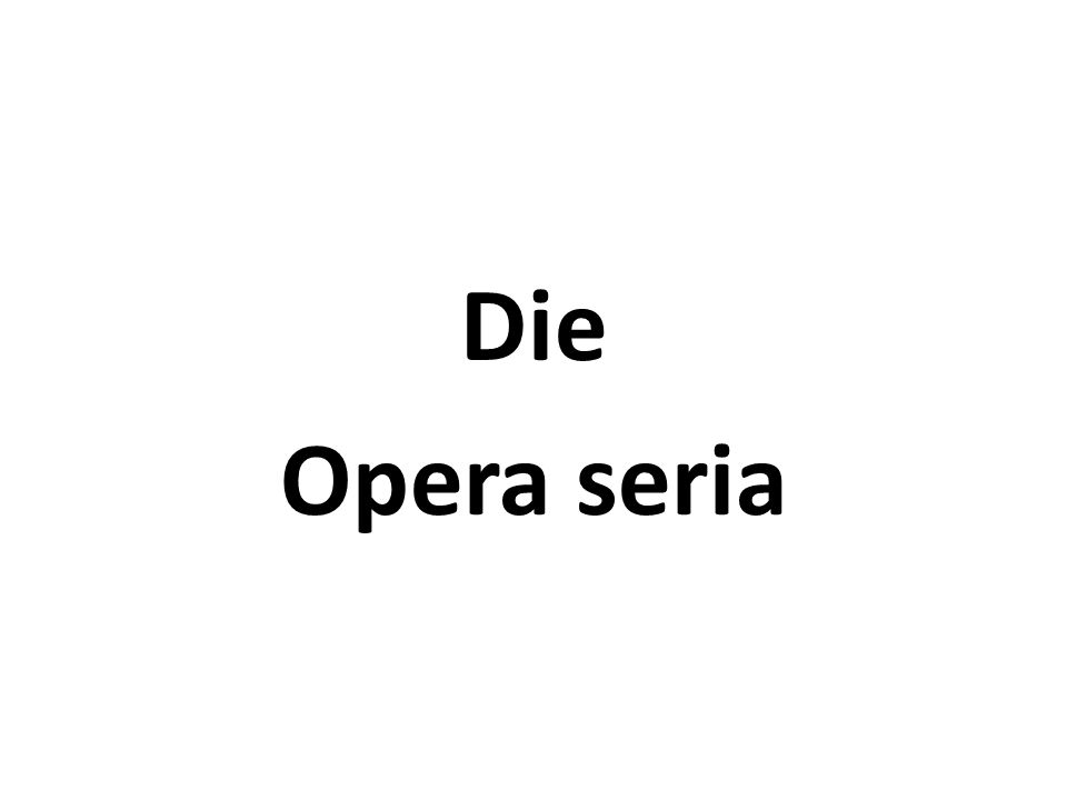 Die Opera seria ist ein – mit Ausnahme Frankreichs – gesamteuropäisches Phänomen.